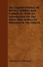 The English Ordinal, Its History, Validity, And Catholicity; With An Introduction On The Three Holy Orders Of Ministers In The Church