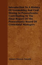 Introduction To A History Of Ironmaking And Coal Mining In Pennsylvania. Contributing To The Final Report Of The Pennsylvania Board Of Centennial Mana