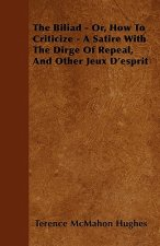 The Biliad - Or, How to Criticize - A Satire with the Dirge of Repeal, and Other Jeux D'Esprit