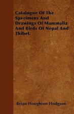 Catalogue Of The Specimens And Drawings Of Mammalia And Birds Of Nepal And Thibet.