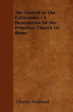 The Church In The Catacombs - A Description Of The Primitive Church Of Rome