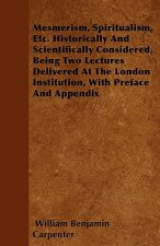 Mesmerism, Spiritualism, Etc. Historically And Scientifically Considered, Being Two Lectures Delivered At The London Institution, With Preface And App