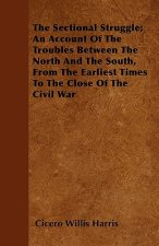 The Sectional Struggle; An Account Of The Troubles Between The North And The South, From The Earliest Times To The Close Of The Civil War
