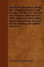 The Book Of Archery, Being The Complete History And Practice Of The Art, Ancient And Modern, Interspersed With Numerous Interesting Anecdotes, And An