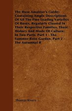 The Rose Amateur's Guide; Containing Ample Descriptions Of All The Fine Leading Varieties Of Roses, Regularly Classed In Their Respective Families, Th