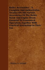 Boiler Accessories - A Complete And Authoritative Treatise On The Various Accessories Of The Bolier Room And Engine Room Essential To Economical Opera