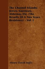 The Channel Islands; Jersey, Guernsey, Aldernay, Etc. (The Results Of A Two Years Residence) - Vol. I