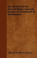 The History Of The Ancient Palace And Late Houses Of Parliament At Westminster