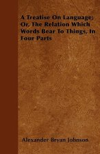A Treatise On Language; Or, The Relation Which Words Bear To Things, In Four Parts