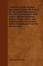 A History Of The English Episcopacy; From The Period Of The Long Parliament To The Act Of Uniformity; With Notices Of The Religious Parties Of The Tim