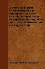 A Practical System Of Rhetoric; Or The Principles And Rules Of Style, Inferred From Examples Of Writing. With An Historical Dissertation On English St