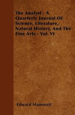The Analyst - A Quarterly Journal Of Science, Literature, Natural History, And The Fine Arts - Vol. VI