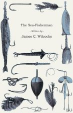 The Sea-Fisherman - Comprising the Chief Methods of Hook and Line Fishing in the British and Other Seas, and Remarks on Nets, Boats, and Boating