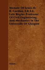 Memoir Of Lewis D. B. Gordon, F.R.S.E. Late Regius Professor Of Civil Engineering And Mechanics In The University Of Glasgow