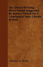 The Solace Of Song; Short Poems Suggested By Scenes Visited On A Continental Tour, Chiefly In Italy