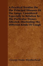 A Practical Treatise On The Principal Diseases Of The Lungs, Considered Especially In Relation To The Particular Tissues Affected, Illustrating The Di
