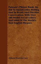 Putnam's Phrase Book; An Aid To Social Letter Writing And To Ready And Effective Conversation, With Over 100 Model Social Letters And 6000 Of The Worl