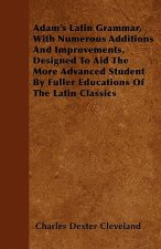 Adam's Latin Grammar, With Numerous Additions And Improvements, Designed To Aid The More Advanced Student By Fuller Educations Of The Latin Classics