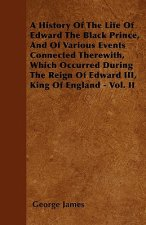 A History of the Life of Edward the Black Prince, and of Various Events Connected Therewith, Which Occurred During the Reign of Edward III, King of