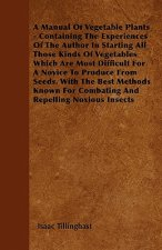 A Manual Of Vegetable Plants - Containing The Experiences Of The Author In Starting All Those Kinds Of Vegetables Which Are Most Difficult For A Novic