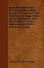 Remarks Upon Some Prevalent Errors, With Respect To Currency And Banking And Suggestions To The Legislature And The Public As To The Improvement Of Th