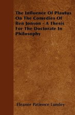 The Influence Of Plautus On The Comedies Of Ben Jonson - A Thesis For The Doctorate In Philosophy