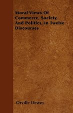 Moral Views Of Commerce, Society, And Politics, In Twelve Discourses
