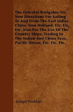 The Oriental Navigator, Or, New Directions For Sailing To And From The East Indies, China, New Holland, Etc, Etc, Etc. Also For The Use Of The Country
