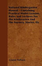 National Kindergarten Manual - Containing Practical Model Lessons, Rules And Lectures For The Kinderarten And The Nursery, Stories, Etc