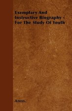Exemplary And Instructive Biography - For The Study Of Youth
