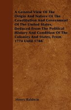 A General View Of The Origin And Nature Of The Constitution And Government Of The United States, Deduced From The Political History And Condition Of T