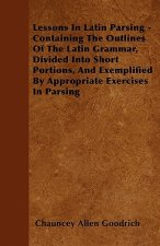 Lessons In Latin Parsing - Containing The Outlines Of The Latin Grammar, Divided Into Short Portions, And Exemplified By Appropriate Exercises In Pars