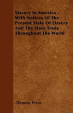 Slavery In America - With Notices Of The Present State Of Slavery And The Slave Trade Throughout The World