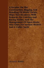 A Treatise on the Construction, Rigging and Handling of Model Yachts, Ships and Steamers, with Remarks on Cruising and Racing Yachts, and the Manageme