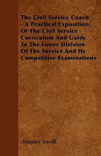The Civil Service Coach - A Practical Exposition Of The Civil Service Curriculum And Guide To The Lower Division Of The Service And Its Competitive Ex