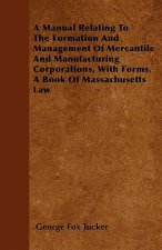 A Manual Relating To The Formation And Management Of Mercantile And Manufacturing Corporations, With Forms. A Book Of Massachusetts Law