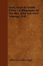 Forty Years In South China - A Biography Of The Rev. John Van Nest Talmage, D.D.