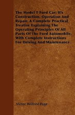The Model T Ford Car - Its Construction, Operation and Repair. a Complete Practical Treatise Explaining the Operating Principles of All Parts of the F
