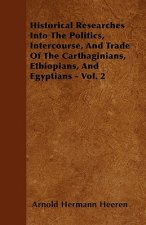 Historical Researches Into The Politics, Intercourse, And Trade Of The Carthaginians, Ethiopians, And Egyptians - Vol. 2