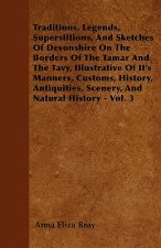Traditions, Legends, Superstitions, and Sketches of Devonshire on the Borders of the Tamar and the Tavy, Illustrative of Its Manners, Customs, History
