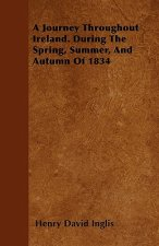 A Journey Throughout Ireland. During The Spring, Summer, And Autumn Of 1834