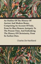 An  Outline of the History of Ancient and Modern Rome; Comprising an Account of Italy, from Its Most Remote Antiquity to the Present Time, and Embodyi