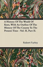 A History Of The Weald Of Kent, With An Outline Of The History Of The County To The Present Time - Vol. II, Part II.
