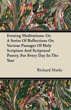 Evening Meditations; Or, A Series Of Reflections On Various Passages Of Holy Scripture And Scriptural Poetry, For Every Day In The Year