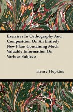 Exercises In Orthography And Composition On An Entirely New Plan; Containing Much Valuable Information On Various Subjects