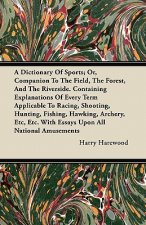 A Dictionary Of Sports; Or, Companion To The Field, The Forest, And The Riverside. Containing Explanations Of Every Term Applicable To Racing, Shootin