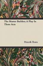 The Master Builder; A Play In Three Acts