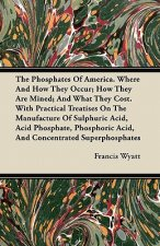 The Phosphates Of America. Where And How They Occur; How They Are Mined; And What They Cost. With Practical Treatises On The Manufacture Of Sulphuric