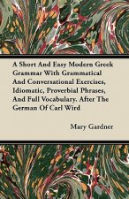 A Short And Easy Modern Greek Grammar With Grammatical And Conversational Exercises, Idiomatic, Proverbial Phrases, And Full Vocabulary. After The Ger