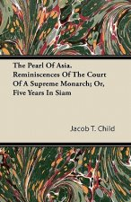 The Pearl Of Asia. Reminiscences Of The Court Of A Supreme Monarch; Or, Five Years In Siam